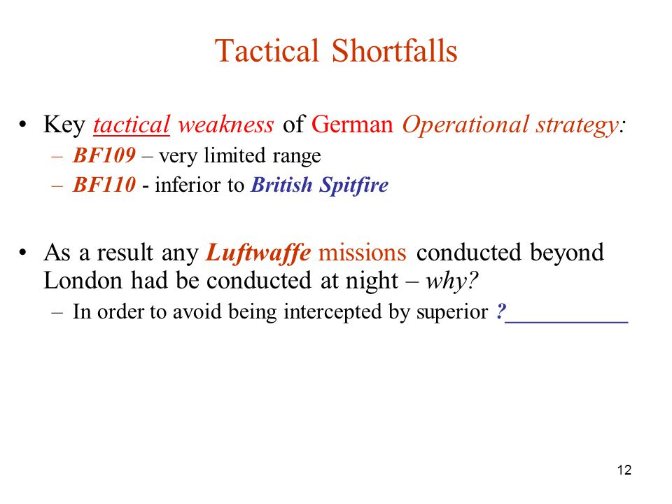 12 Tactical Shortfalls Key tactical weakness of German Operational strategy: –BF109 – very limited range –BF110 - inferior to British Spitfire As a result any Luftwaffe missions conducted beyond London had be conducted at night – why.