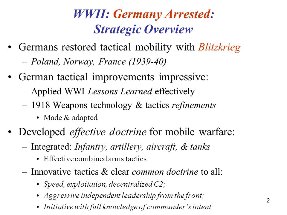 2 WWII: Germany Arrested: Strategic Overview Germans restored tactical mobility with Blitzkrieg –Poland, Norway, France (1939-40) German tactical improvements impressive: –Applied WWI Lessons Learned effectively –1918 Weapons technology & tactics refinements Made & adapted Developed effective doctrine for mobile warfare: –Integrated: Infantry, artillery, aircraft, & tanks Effective combined arms tactics –Innovative tactics & clear common doctrine to all: Speed, exploitation, decentralized C2; Aggressive independent leadership from the front; Initiative with full knowledge of commander's intent