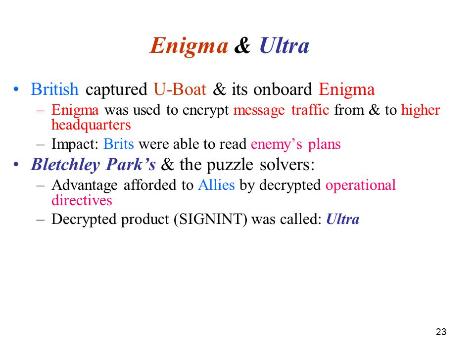 23 Enigma & Ultra British captured U-Boat & its onboard Enigma –Enigma was used to encrypt message traffic from & to higher headquarters –Impact: Brits were able to read enemy's plans Bletchley Park's & the puzzle solvers: –Advantage afforded to Allies by decrypted operational directives –Decrypted product (SIGNINT) was called: Ultra