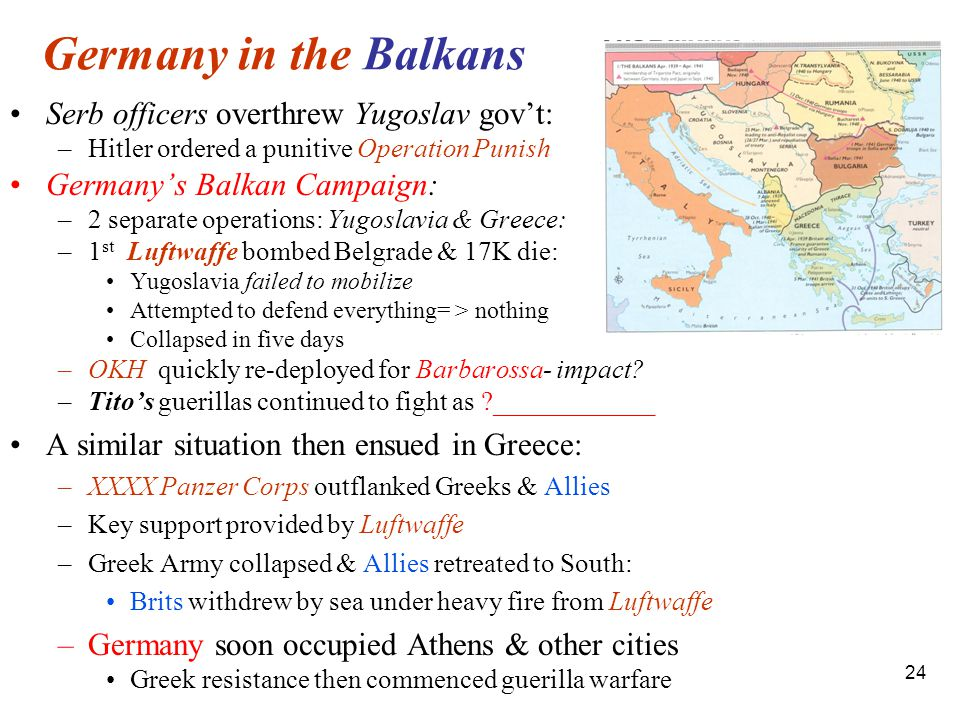 24 Germany in the Balkans Serb officers overthrew Yugoslav gov't: –Hitler ordered a punitive Operation Punish Germany's Balkan Campaign: –2 separate operations: Yugoslavia & Greece: –1 st Luftwaffe bombed Belgrade & 17K die: Yugoslavia failed to mobilize Attempted to defend everything= > nothing Collapsed in five days –OKH quickly re-deployed for Barbarossa- impact.