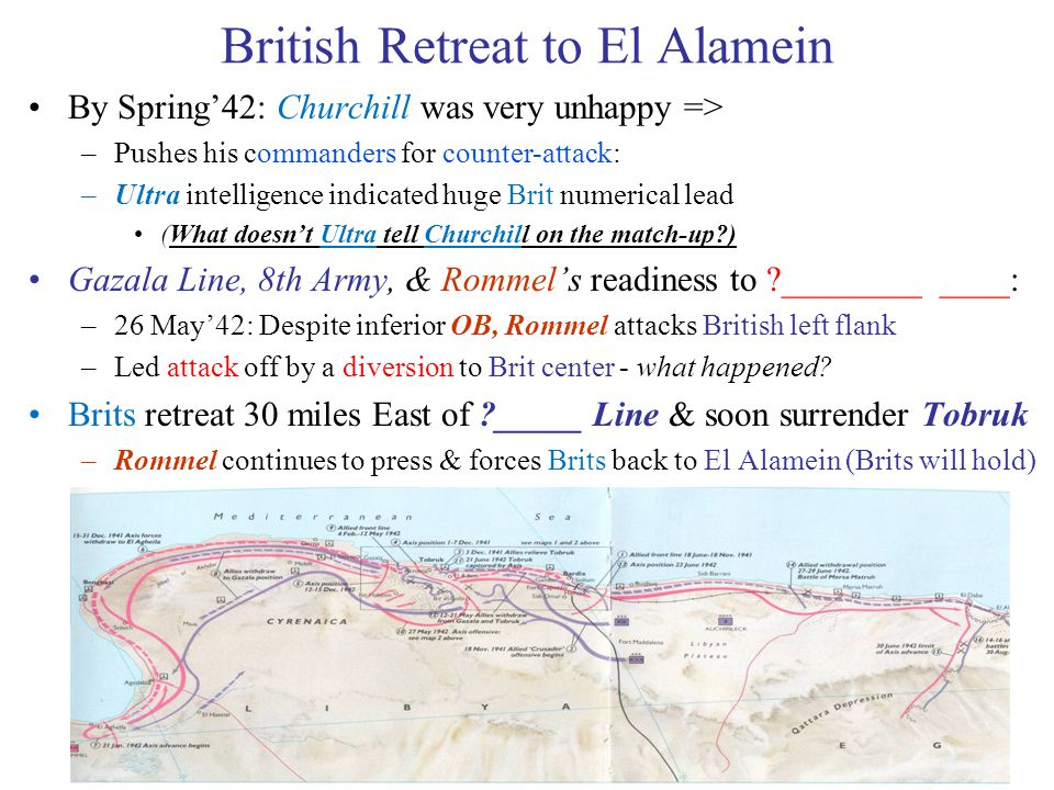 32 British Retreat to El Alamein By Spring'42: Churchill was very unhappy => –Pushes his commanders for counter-attack: –Ultra intelligence indicated huge Brit numerical lead (What doesn't Ultra tell Churchill on the match-up?) Gazala Line, 8th Army, & Rommel's readiness to ?________ ____: –26 May'42: Despite inferior OB, Rommel attacks British left flank –Led attack off by a diversion to Brit center - what happened.