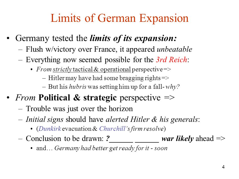 4 Limits of German Expansion Germany tested the limits of its expansion: –Flush w/victory over France, it appeared unbeatable –Everything now seemed possible for the 3rd Reich: From strictly tactical & operational perspective => –Hitler may have had some bragging rights => –But his hubris was setting him up for a fall- why.