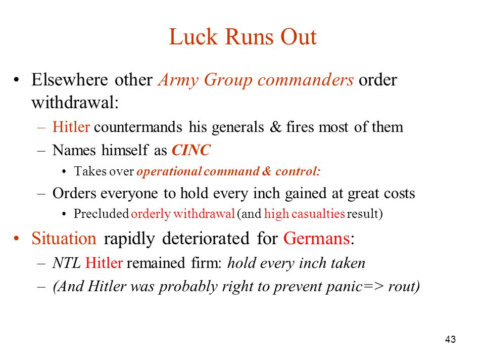 43 Luck Runs Out Elsewhere other Army Group commanders order withdrawal: –Hitler countermands his generals & fires most of them –Names himself as CINC Takes over operational command & control: –Orders everyone to hold every inch gained at great costs Precluded orderly withdrawal (and high casualties result) Situation rapidly deteriorated for Germans: –NTL Hitler remained firm: hold every inch taken –(And Hitler was probably right to prevent panic=> rout)