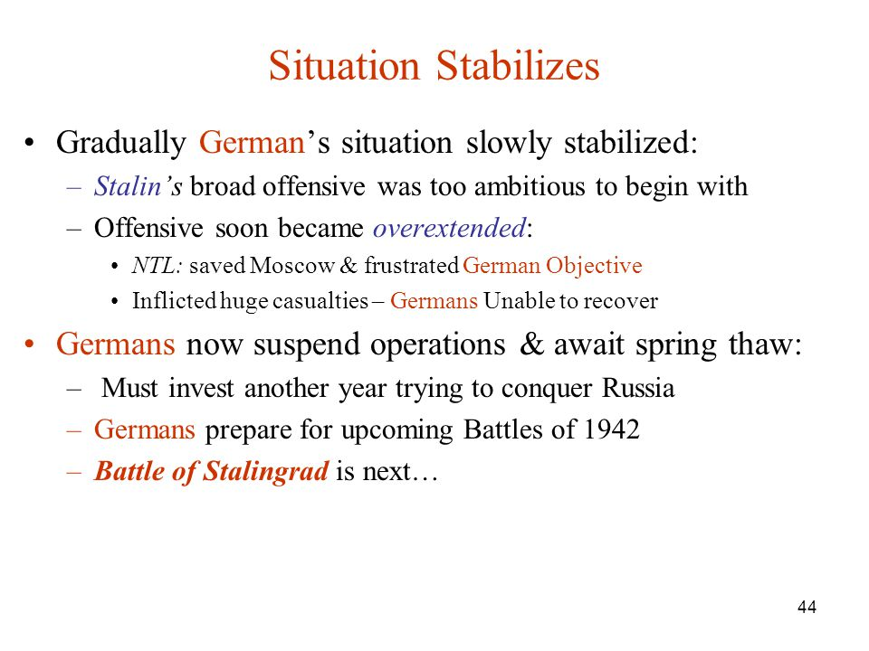 44 Situation Stabilizes Gradually German's situation slowly stabilized: –Stalin's broad offensive was too ambitious to begin with –Offensive soon became overextended: NTL: saved Moscow & frustrated German Objective Inflicted huge casualties – Germans Unable to recover Germans now suspend operations & await spring thaw: – Must invest another year trying to conquer Russia –Germans prepare for upcoming Battles of 1942 –Battle of Stalingrad is next…