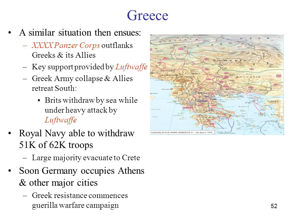 52 Greece A similar situation then ensues: –XXXX Panzer Corps outflanks Greeks & its Allies –Key support provided by Luftwaffe –Greek Army collapse & Allies retreat South: Brits withdraw by sea while under heavy attack by Luftwaffe Royal Navy able to withdraw 51K of 62K troops –Large majority evacuate to Crete Soon Germany occupies Athens & other major cities –Greek resistance commences guerilla warfare campaign