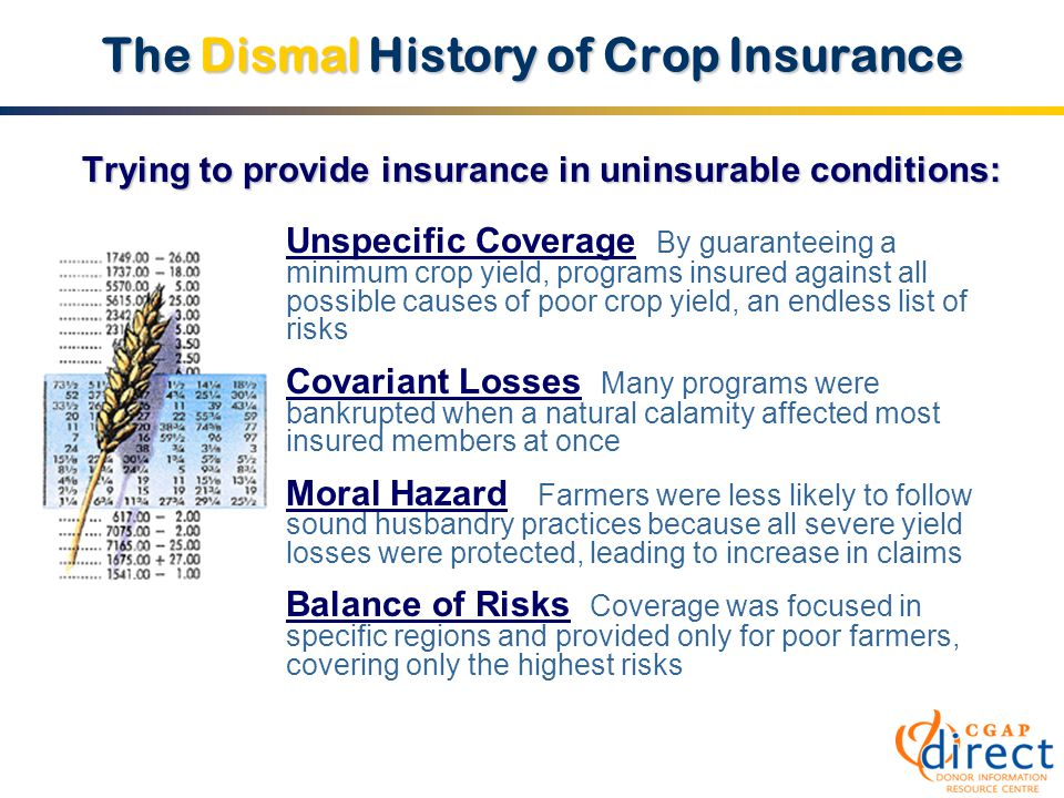 The Dismal History of Crop Insurance Unspecific Coverage By guaranteeing a minimum crop yield, programs insured against all possible causes of poor crop yield, an endless list of risks Covariant Losses Many programs were bankrupted when a natural calamity affected most insured members at once Moral Hazard Farmers were less likely to follow sound husbandry practices because all severe yield losses were protected, leading to increase in claims Balance of Risks Coverage was focused in specific regions and provided only for poor farmers, covering only the highest risks Trying to provide insurance in uninsurable conditions:
