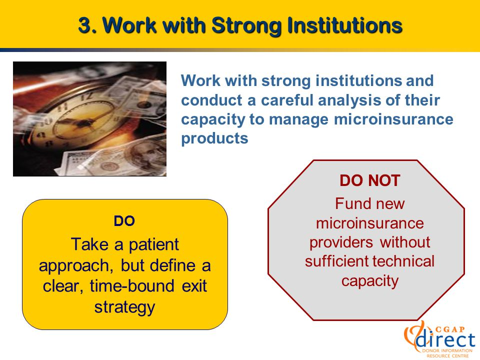 3. Work with Strong Institutions DO Take a patient approach, but define a clear, time-bound exit strategy DO NOT Fund new microinsurance providers wit