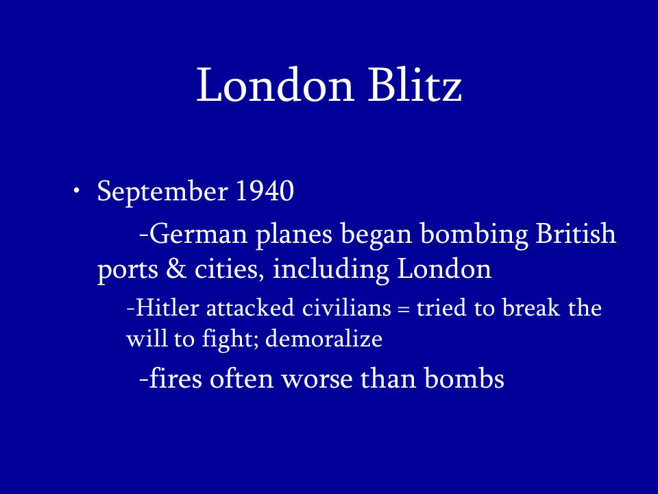 London Blitz September 1940 -German planes began bombing British ports & cities, including London -Hitler attacked civilians = tried to break the will to fight; demoralize -fires often worse than bombs