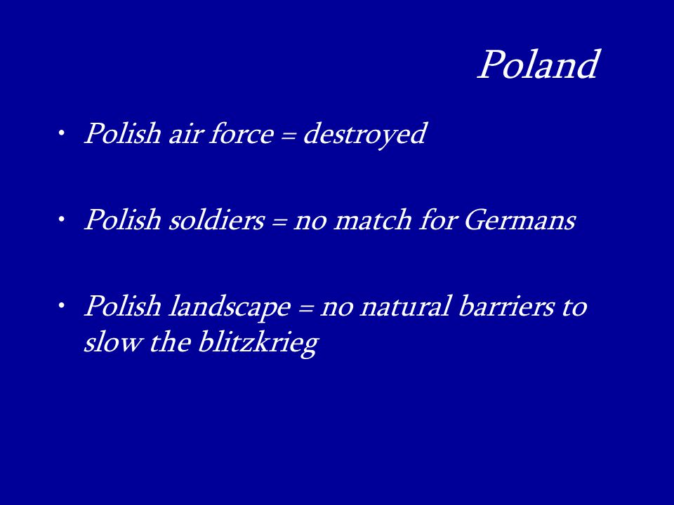Poland_ Polish air force = destroyed Polish soldiers = no match for Germans Polish landscape = no natural barriers to slow the blitzkrieg