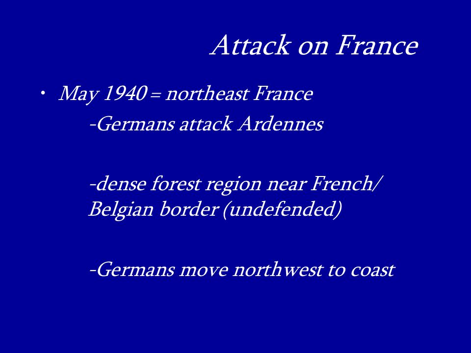 Attack on France_ May 1940 = northeast France -Germans attack Ardennes -dense forest region near French/ Belgian border (undefended) -Germans move northwest to coast