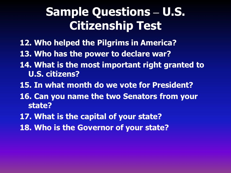 Sample Questions – U.S. Citizenship Test 12. Who helped the Pilgrims in America? 13. Who has the power to declare war? 14. What is the most important