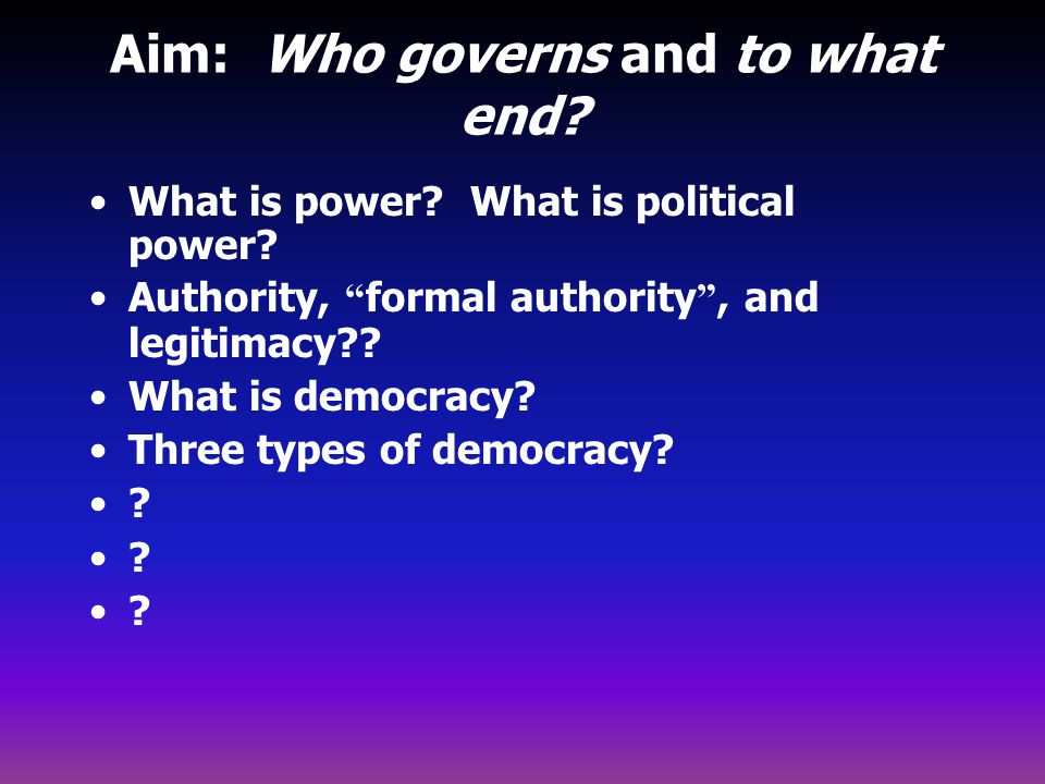 """Aim: Who governs and to what end? What is power? What is political power? Authority, """" formal authority """", and legitimacy?? What is democracy? Three t"""