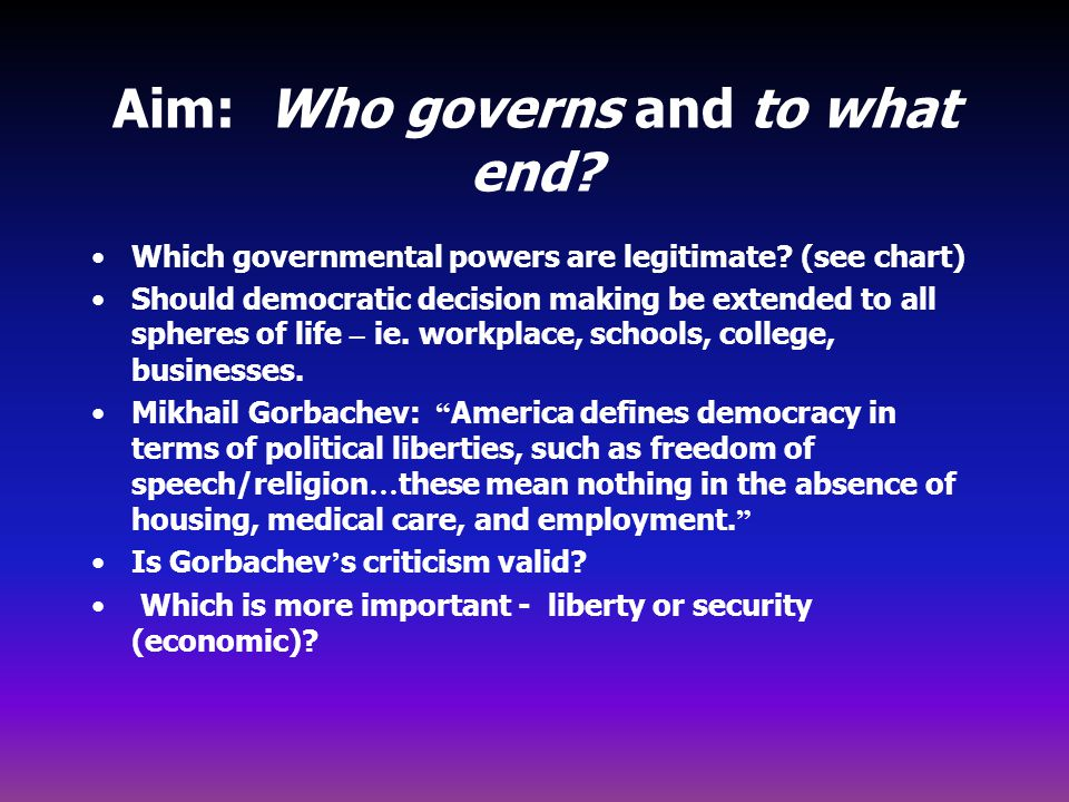 Aim: Who governs and to what end? Which governmental powers are legitimate? (see chart) Should democratic decision making be extended to all spheres o