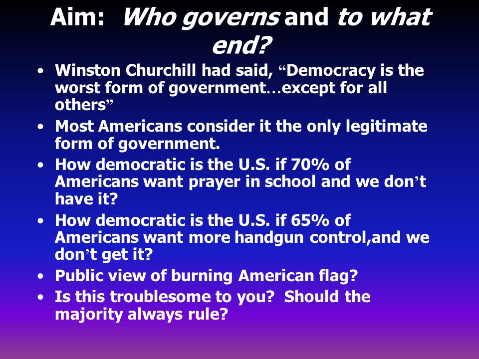 """Aim: Who governs and to what end? Winston Churchill had said, """" Democracy is the worst form of government … except for all others """" Most Americans con"""