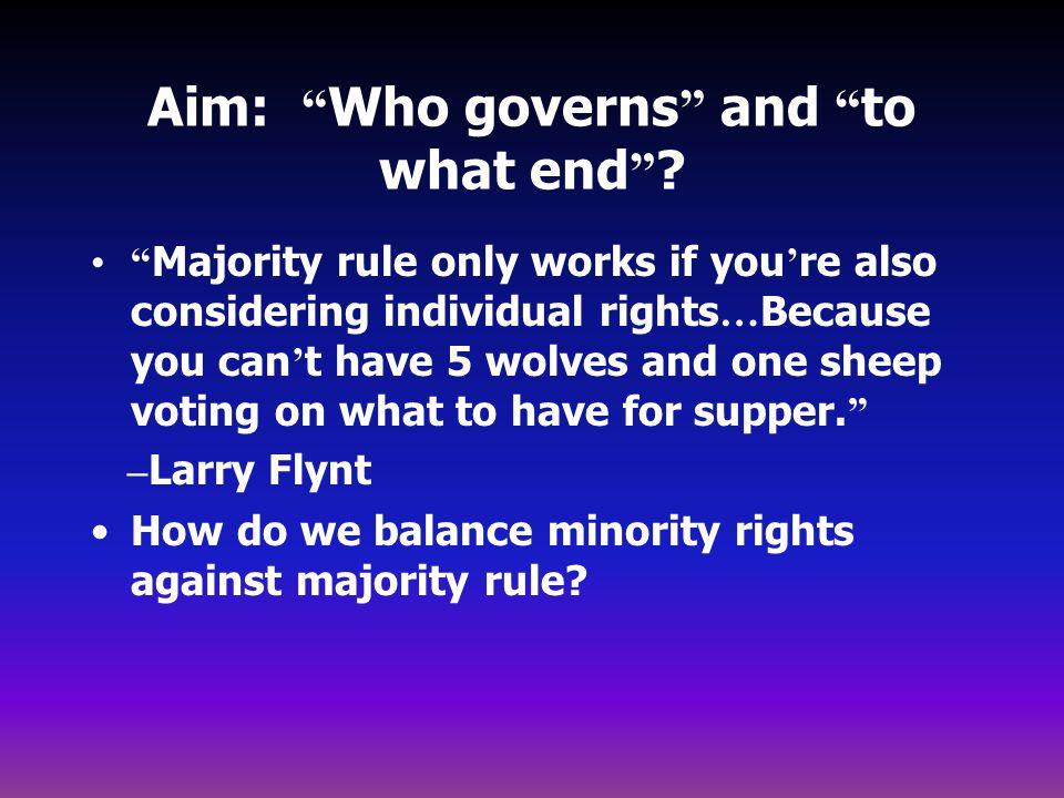 """Aim: """" Who governs """" and """" to what end """" ? """" Majority rule only works if you ' re also considering individual rights … Because you can ' t have 5 wolv"""