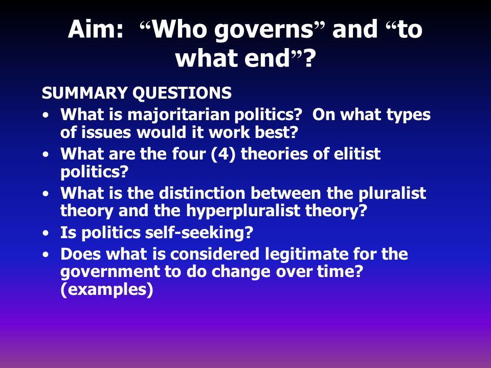 """Aim: """" Who governs """" and """" to what end """" ? SUMMARY QUESTIONS What is majoritarian politics? On what types of issues would it work best? What are the f"""