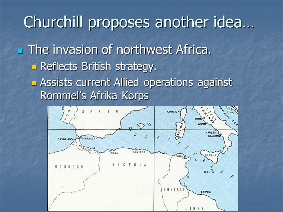 Churchill proposes another idea… The invasion of northwest Africa.