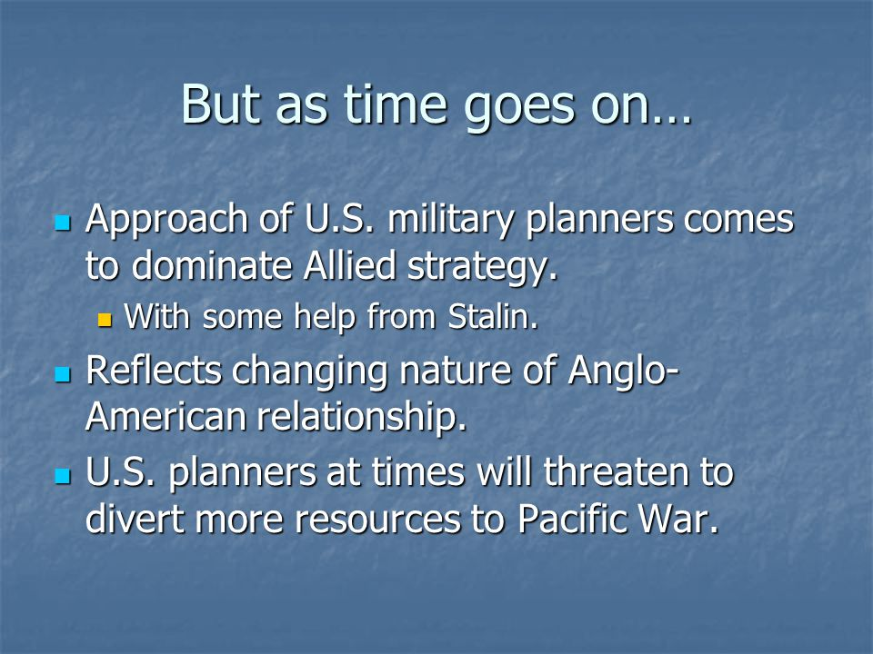 But as time goes on… Approach of U.S. military planners comes to dominate Allied strategy.