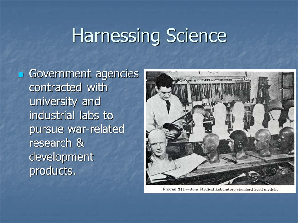Harnessing Science Government agencies contracted with university and industrial labs to pursue war-related research & development products.