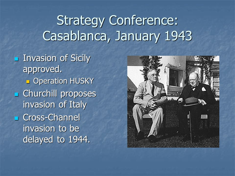 Strategy Conference: Casablanca, January 1943 Invasion of Sicily approved.