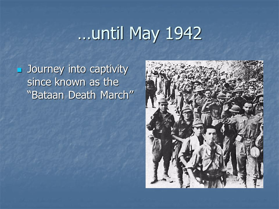 …until May 1942 Journey into captivity since known as the Bataan Death March Journey into captivity since known as the Bataan Death March