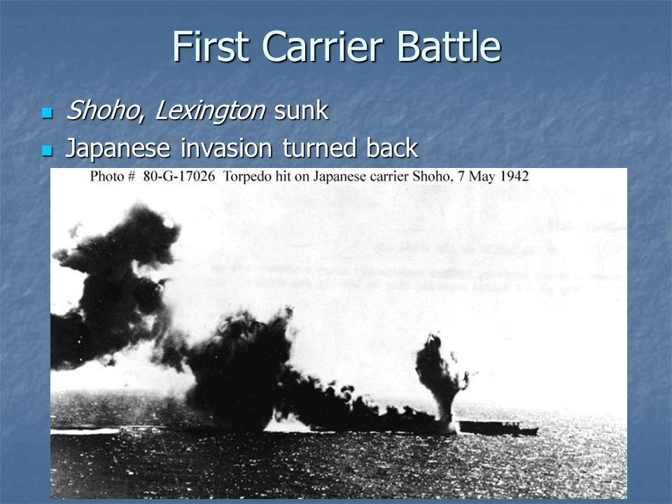 First Carrier Battle Shoho, Lexington sunk Shoho, Lexington sunk Japanese invasion turned back Japanese invasion turned back