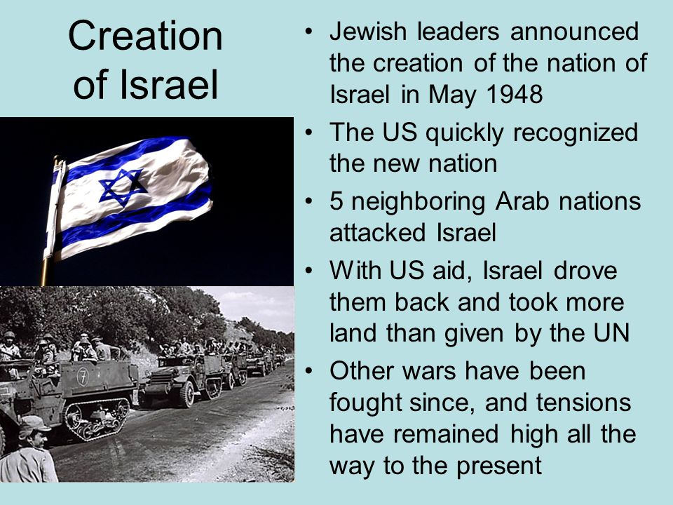 Creation of Israel Jewish leaders announced the creation of the nation of Israel in May 1948 The US quickly recognized the new nation 5 neighboring Ar