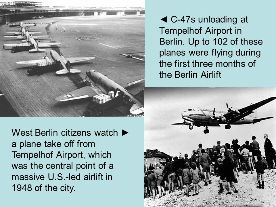 ◄ C-47s unloading at Tempelhof Airport in Berlin. Up to 102 of these planes were flying during the first three months of the Berlin Airlift West Berli
