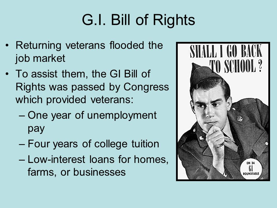 G.I. Bill of Rights Returning veterans flooded the job market To assist them, the GI Bill of Rights was passed by Congress which provided veterans: –O