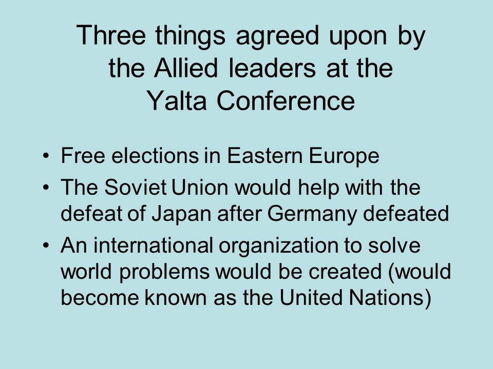 Three things agreed upon by the Allied leaders at the Yalta Conference Free elections in Eastern Europe The Soviet Union would help with the defeat of