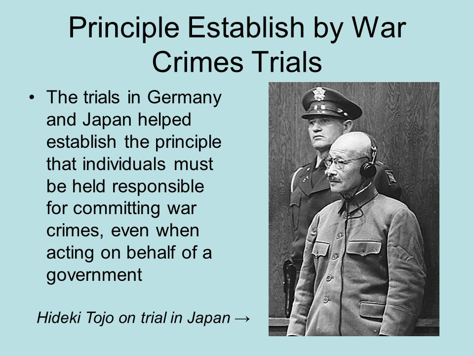 Principle Establish by War Crimes Trials The trials in Germany and Japan helped establish the principle that individuals must be held responsible for