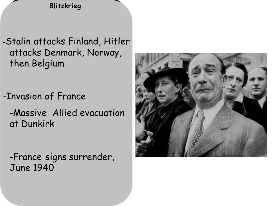 Blitzkrieg - Stalin attacks Finland, Hitler attacks Denmark, Norway, then Belgium -Invasion of France -Massive Allied evacuation at Dunkirk -France signs surrender, June 1940