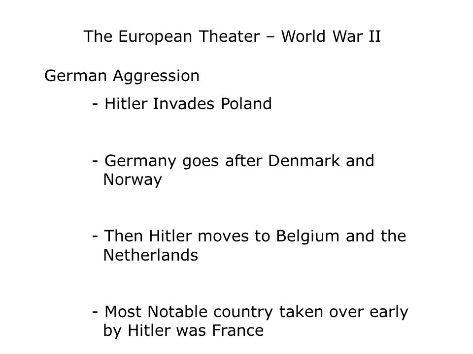The European Theater – World War II German Aggression - Hitler Invades Poland - Germany goes after Denmark and Norway - Then Hitler moves to Belgium and the Netherlands - Most Notable country taken over early by Hitler was France