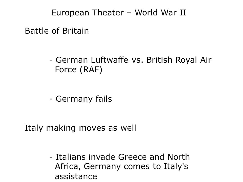 European Theater – World War II Battle of Britain - German Luftwaffe vs. British Royal Air Force (RAF) - Germany fails Italy making moves as well - It