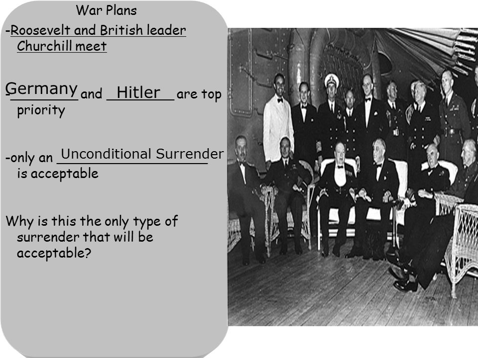 War Plans -Roosevelt and British leader Churchill meet -________ and ________ are top priority -only an __________________ is acceptable Why is this the only type of surrender that will be acceptable.
