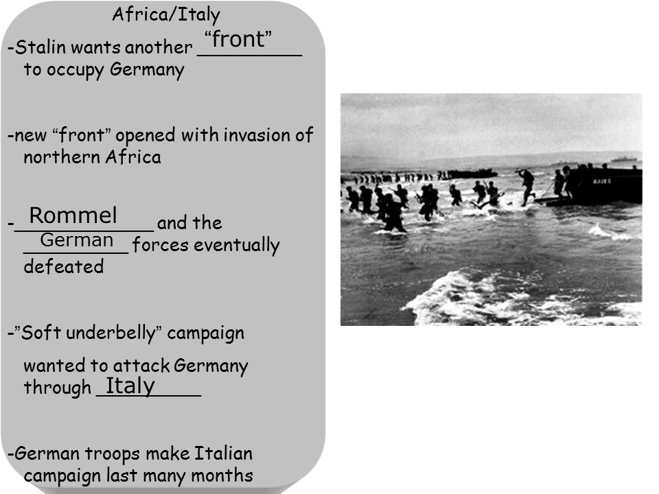 Africa/Italy -Stalin wants another _________ to occupy Germany -new front opened with invasion of northern Africa -____________ and the _________ forces eventually defeated - Soft underbelly campaign wanted to attack Germany through _________ -German troops make Italian campaign last many months front Rommel German Italy