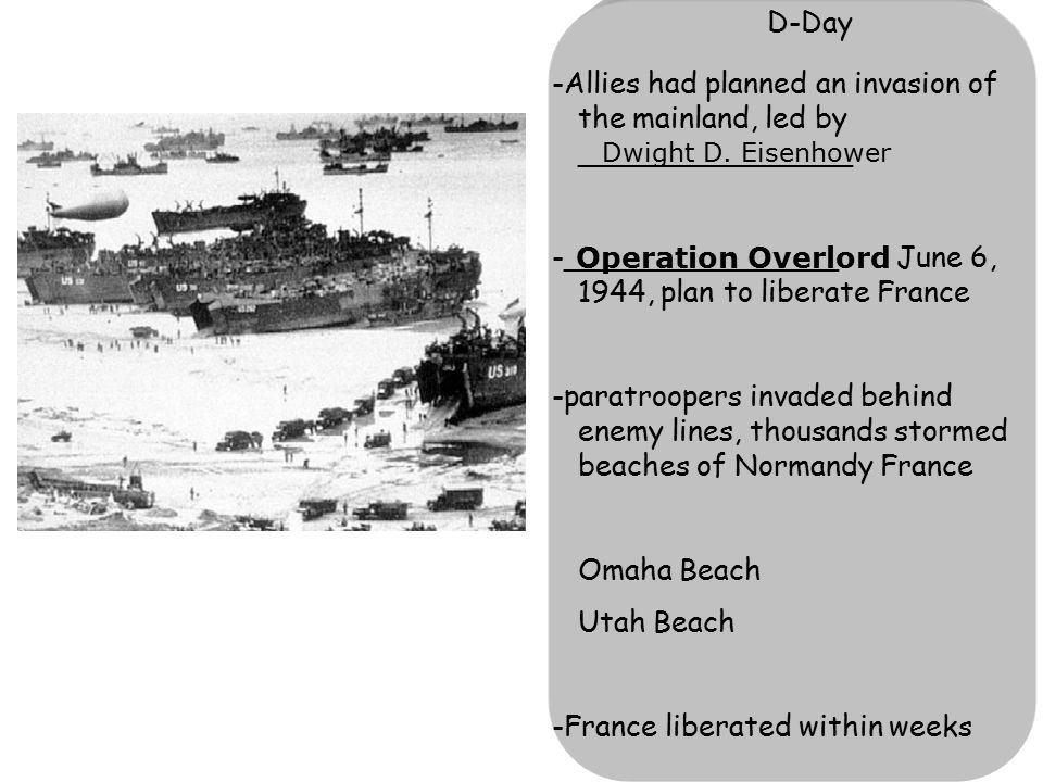 D-Day -Allies had planned an invasion of the mainland, led by _______________ -_______________ June 6, 1944, plan to liberate France -paratroopers inv