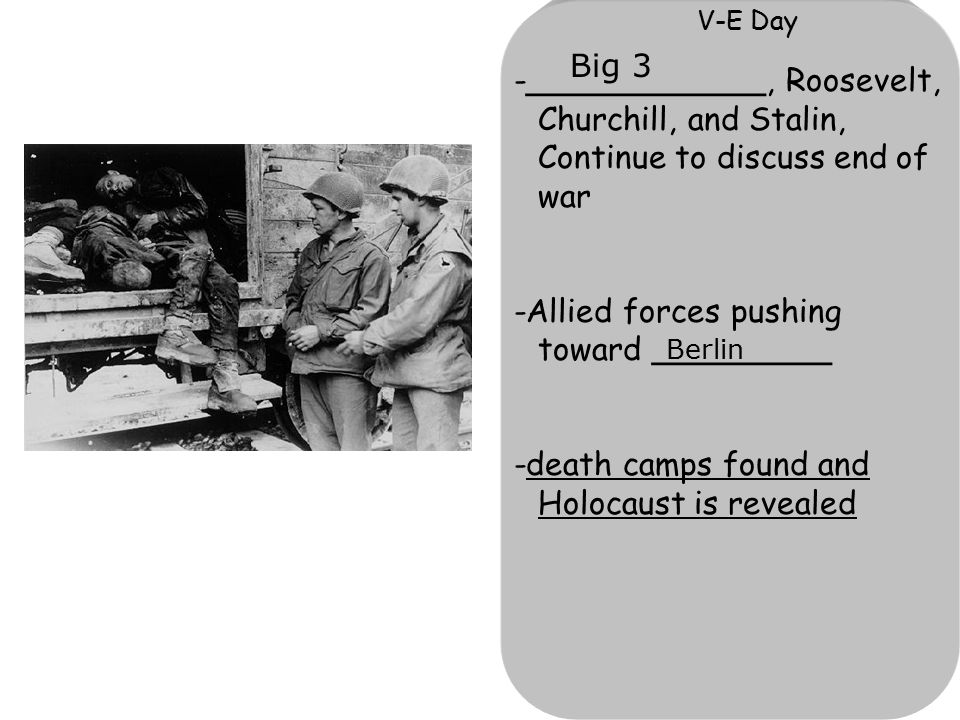 V-E Day -____________, Roosevelt, Churchill, and Stalin, Continue to discuss end of war -Allied forces pushing toward _________ -death camps found and Holocaust is revealed Big 3 Berlin