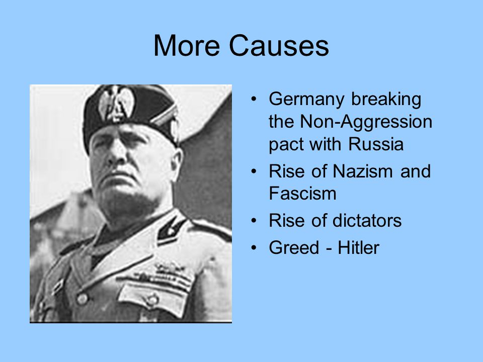 More Causes Germany breaking the Non-Aggression pact with Russia Rise of Nazism and Fascism Rise of dictators Greed - Hitler