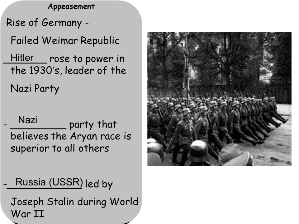 Appeasement - Rise of Germany - Failed Weimar Republic _______ rose to power in the 1930's, leader of the Nazi Party - _________ party that believes the Aryan race is superior to all others -____________ led by Joseph Stalin during World War II Hitler Russia (USSR) Nazi