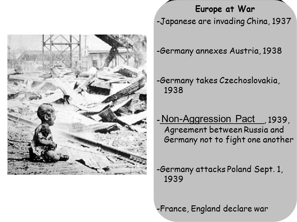 Europe at War -Japanese are invading China, 1937 -Germany annexes Austria, 1938 -Germany takes Czechoslovakia, 1938 -____________________, 1939, Agreement between Russia and Germany not to fight one another -Germany attacks Poland Sept.