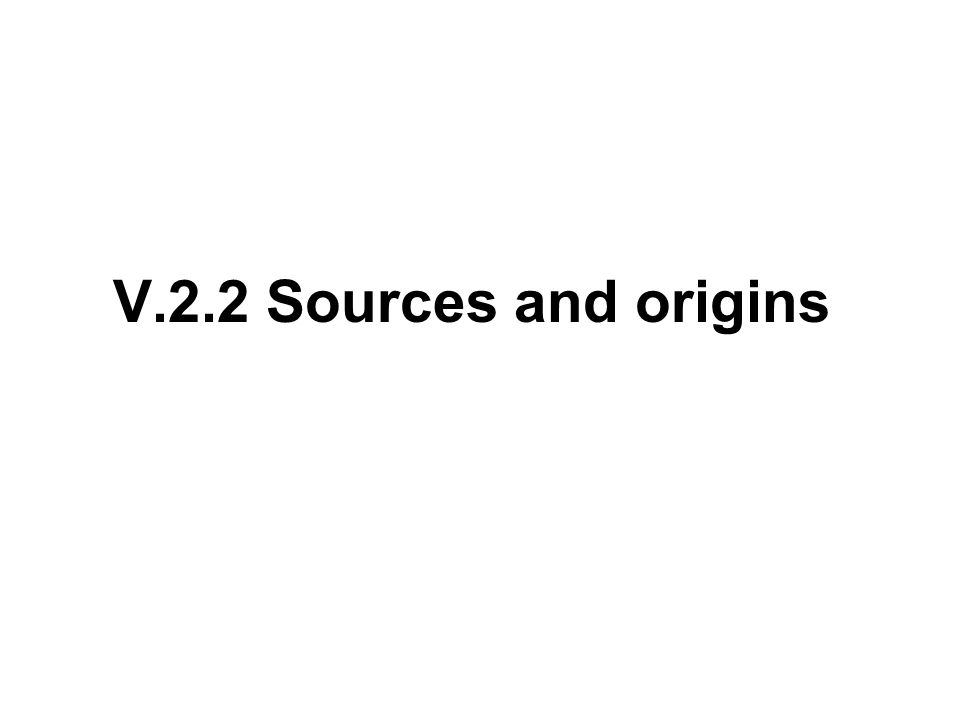 V.2.2 Sources and origins