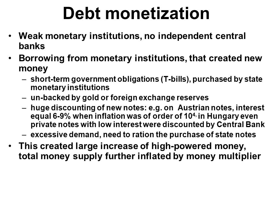 Debt monetization Weak monetary institutions, no independent central banks Borrowing from monetary institutions, that created new money –short-term go