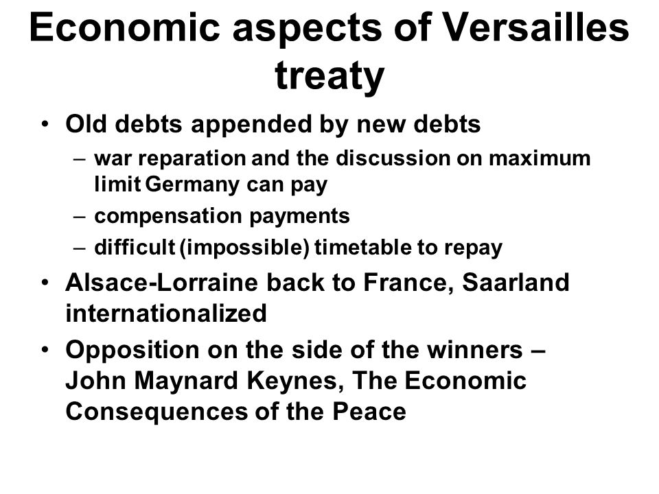 Economic aspects of Versailles treaty Old debts appended by new debts –war reparation and the discussion on maximum limit Germany can pay –compensatio