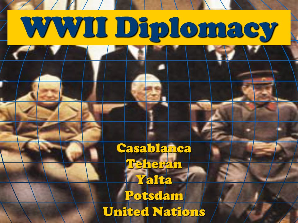 WWII Diplomacy CasablancaTeheranYaltaPotsdam United Nations