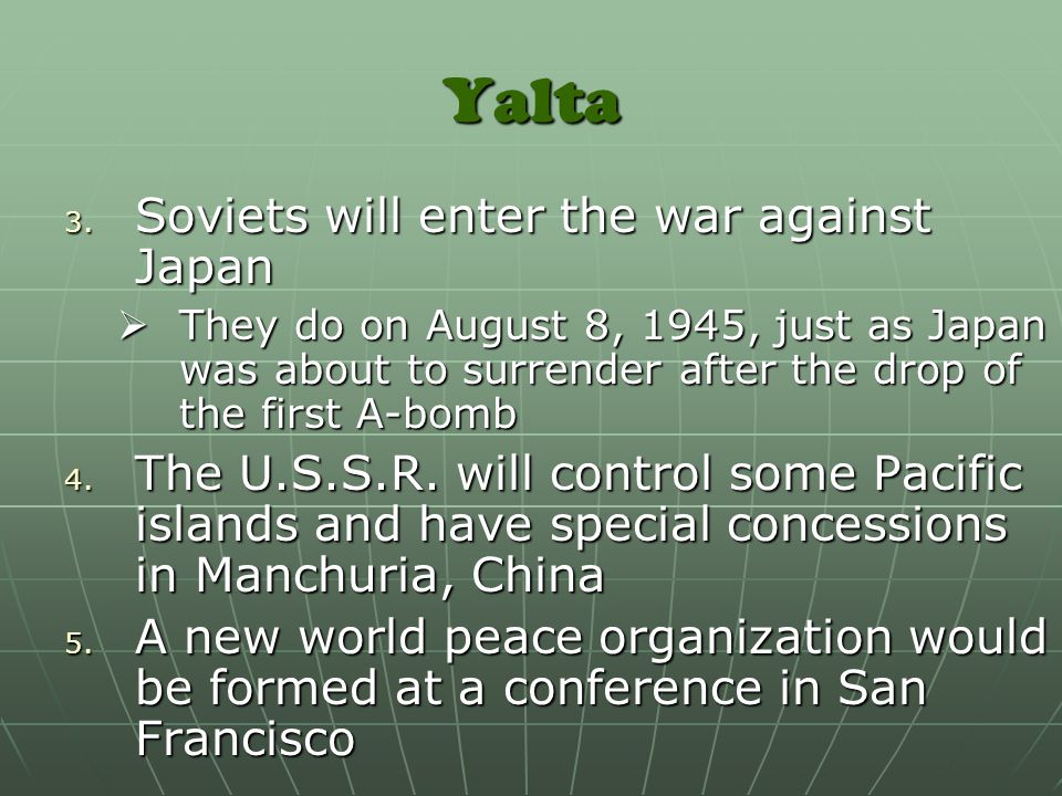 Yalta 3. Soviets will enter the war against Japan  They do on August 8, 1945, just as Japan was about to surrender after the drop of the first A-bomb