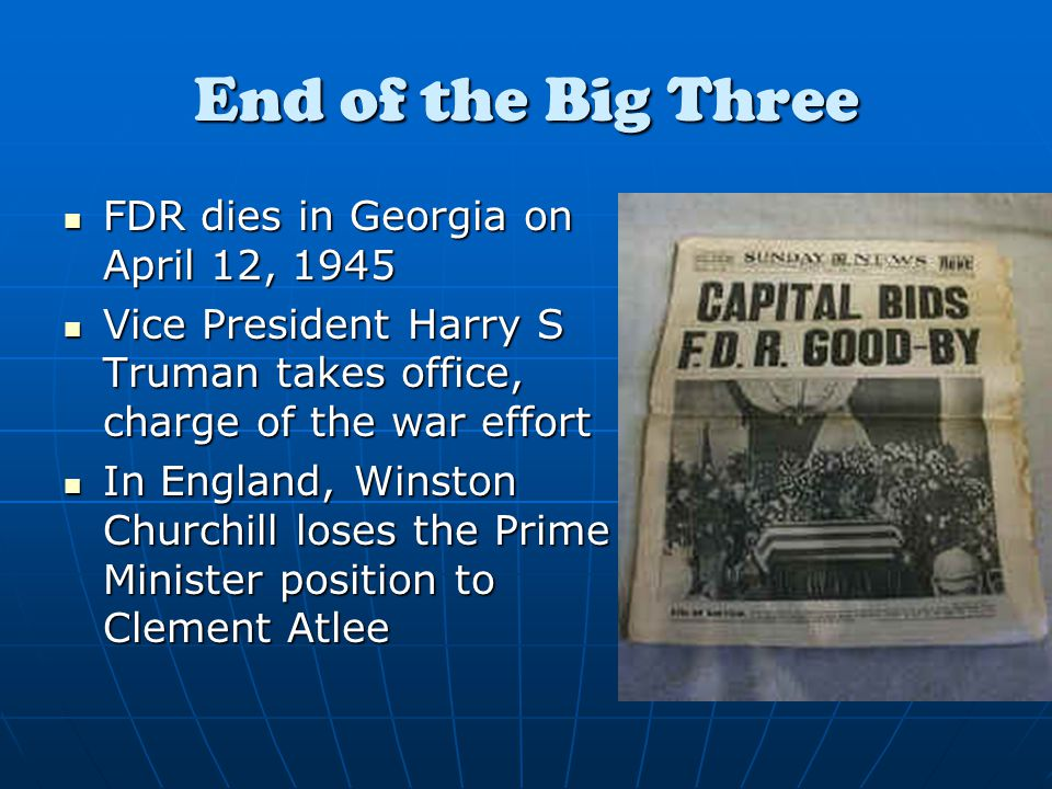 End of the Big Three FDR dies in Georgia on April 12, 1945 FDR dies in Georgia on April 12, 1945 Vice President Harry S Truman takes office, charge of the war effort Vice President Harry S Truman takes office, charge of the war effort In England, Winston Churchill loses the Prime Minister position to Clement Atlee In England, Winston Churchill loses the Prime Minister position to Clement Atlee