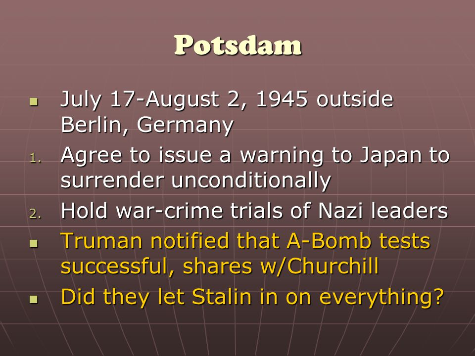 Potsdam July 17-August 2, 1945 outside Berlin, Germany July 17-August 2, 1945 outside Berlin, Germany 1.