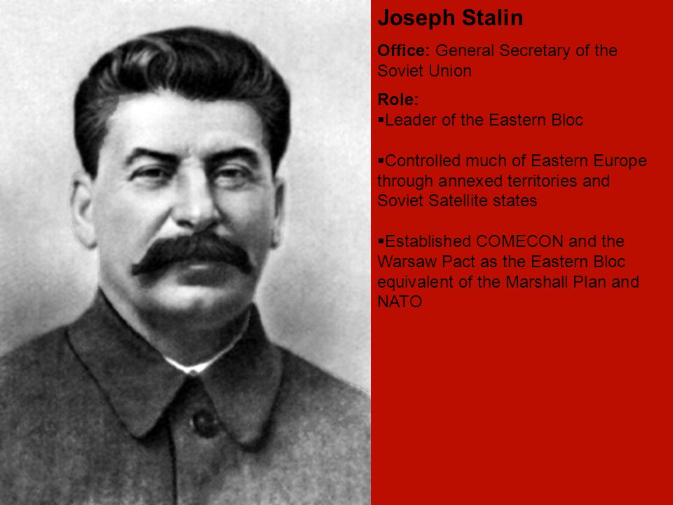 Joseph Stalin Office: General Secretary of the Soviet Union Role:  Leader of the Eastern Bloc  Controlled much of Eastern Europe through annexed territories and Soviet Satellite states  Established COMECON and the Warsaw Pact as the Eastern Bloc equivalent of the Marshall Plan and NATO