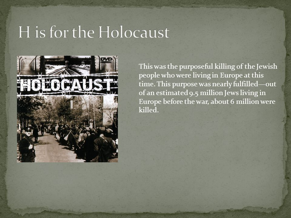 This was the purposeful killing of the Jewish people who were living in Europe at this time. This purpose was nearly fulfilled—out of an estimated 9.5